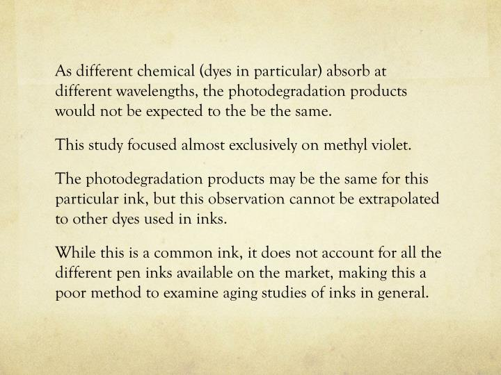 As different chemical (dyes in particular) absorb at different wavelengths, the photodegradation products would not be expected to the be the same.