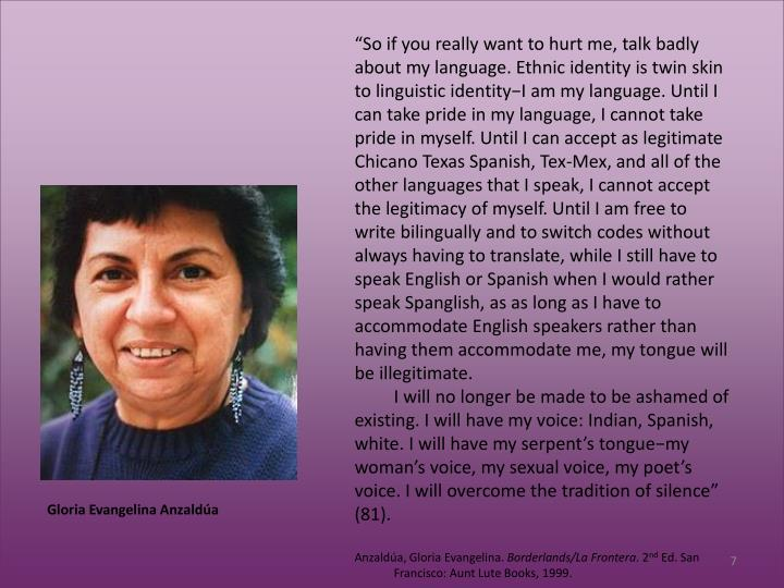 """So if you really want to hurt me, talk badly about my language. Ethnic identity is twin skin to linguistic identity−I am my language. Until I can take pride in my language, I cannot take pride in myself. Until I can accept as legitimate Chicano Texas Spanish, Tex-Mex, and all of the other languages that I speak, I cannot accept the legitimacy of myself. Until I am free to write bilingually and to switch codes without always having to translate, while I still have to speak English or Spanish when I would rather speak Spanglish, as as long as I have to accommodate English speakers rather than having them accommodate me, my tongue will be illegitimate."