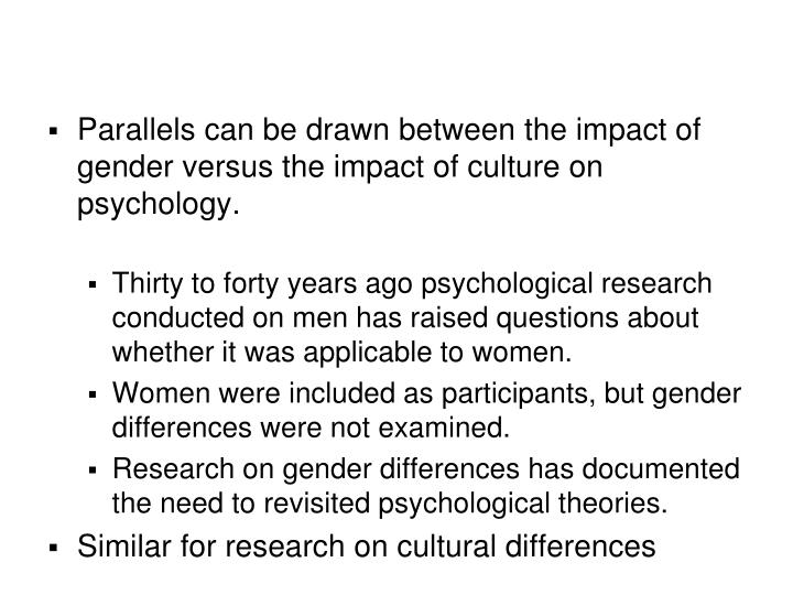 Parallels can be drawn between the impact of gender versus the impact of culture on psychology.
