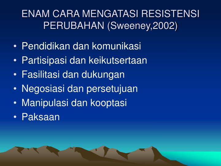 ENAM CARA MENGATASI RESISTENSI PERUBAHAN (Sweeney,2002)