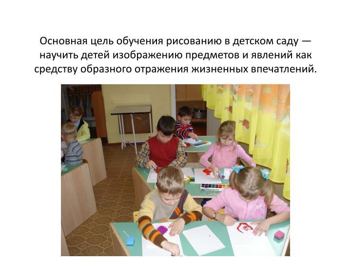 Основная цель обучения рисованию в детском саду — научить детей изображению предметов и явлений как средству образного отражения жизненных впечатлений.