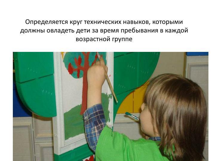 Определяется круг технических навыков, которыми должны овладеть дети за время пребывания в каждой возрастной группе
