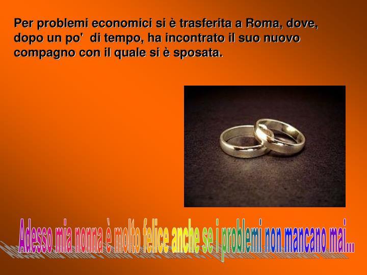 Per problemi economici si è trasferita a Roma, dove, dopo un po'  di tempo, ha incontrato il suo nuovo compagno con il quale si è sposata.