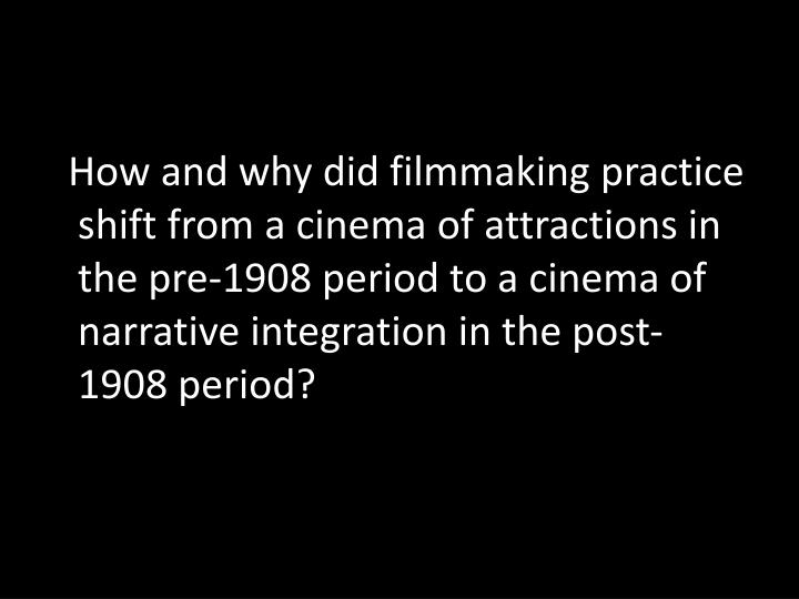 How and why did filmmaking practice shift from a cinema of attractions in the pre-1908 period to a cinema of narrative integration in the post-1908 period?