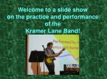 welcome to a slide show on the practice and performance of the kramer lane band