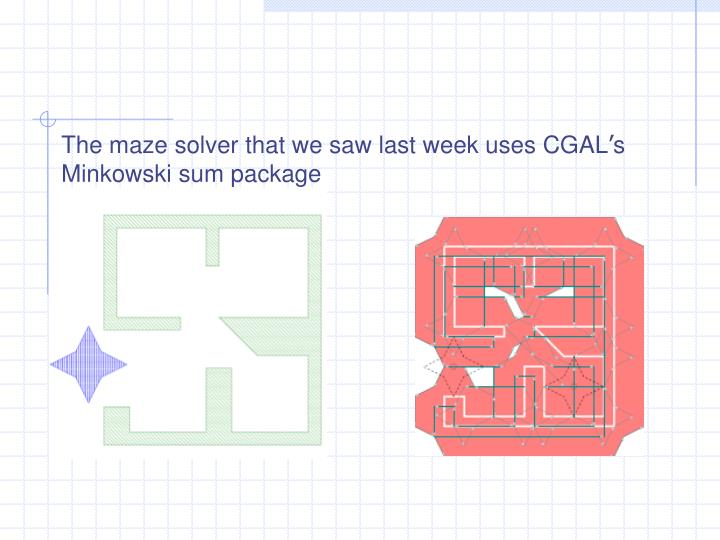 The maze solver that we saw last week uses CGAL
