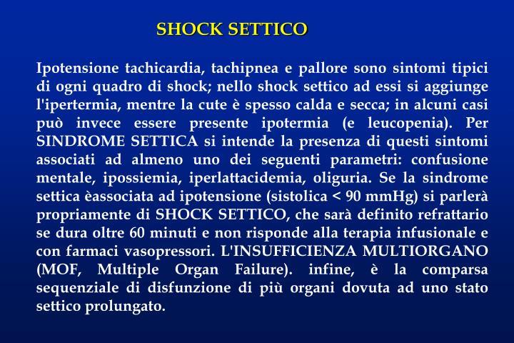 Ipotensione tachicardia, tachipnea e pallore sono sintomi tipici di ogni quadro di shock; nello shock settico ad essi si aggiunge l'ipertermia, mentre la cute è spesso calda e secca; in alcuni casi può invece essere presente ipotermia (e leucopenia). Per SINDROME SETTICA si intende la presenza di questi sintomi associati ad almeno uno dei seguenti parametri: confusione mentale, ipossiemia, iperlattacidemia, oliguria. Se la sindrome settica èassociata ad ipotensione (sistolica < 90 mmHg) si parlerà propriamente di SHOCK SETTICO, che sarà definito refrattario se dura oltre 60 minuti e non risponde alla terapia infusionale e con farmaci vasopressori. L'INSUFFICIENZA MULTIORGANO (MOF, Multiple Organ Failure). infine, è la comparsa sequenziale di disfunzione di più organi dovuta ad uno stato settico prolungato.