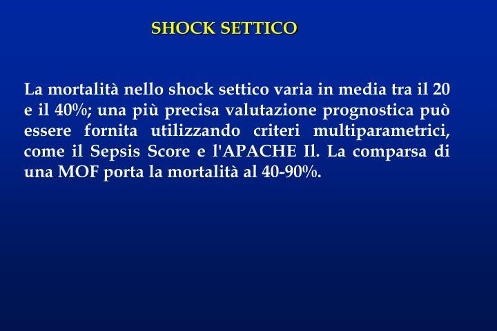 La mortalità nello shock settico varia in media tra il 20 e il 40%; una più precisa valutazione prognostica può essere fornita utilizzando criteri multiparametrici, come il Sepsis Score e l'APACHE Il. La comparsa di una MOF porta la mortalità al 40-90%.