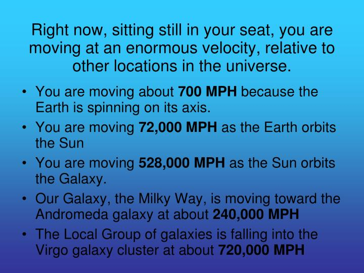 Right now, sitting still in your seat, you are moving at an enormous velocity, relative to other locations in the universe.