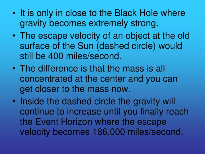 It is only in close to the Black Hole where gravity becomes extremely strong.