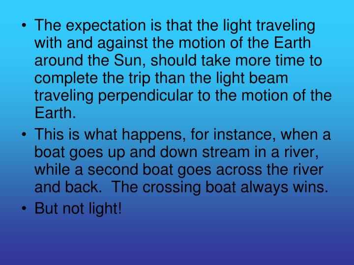 The expectation is that the light traveling with and against the motion of the Earth around the Sun, should take more time to complete the trip than the light beam traveling perpendicular to the motion of the Earth.