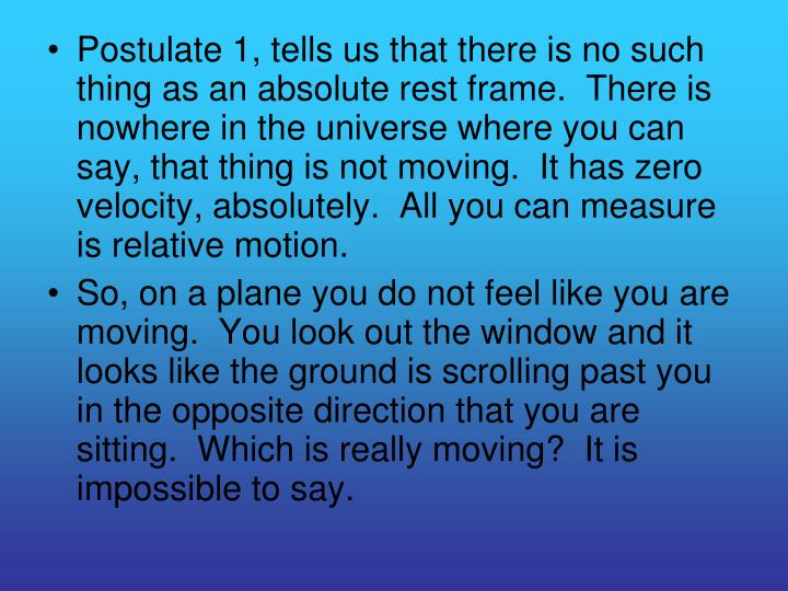 Postulate 1, tells us that there is no such thing as an absolute rest frame.  There is nowhere in the universe where you can say, that thing is not moving.  It has zero velocity, absolutely.  All you can measure is relative motion.