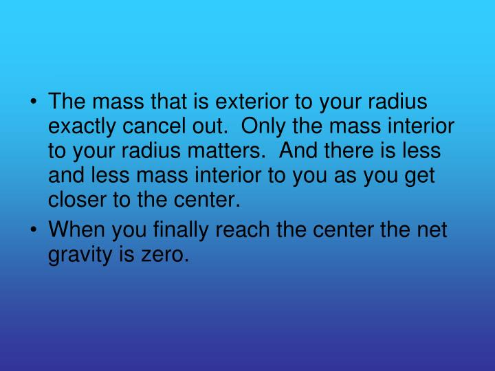 The mass that is exterior to your radius exactly cancel out.  Only the mass interior to your radius matters.  And there is less and less mass interior to you as you get closer to the center.