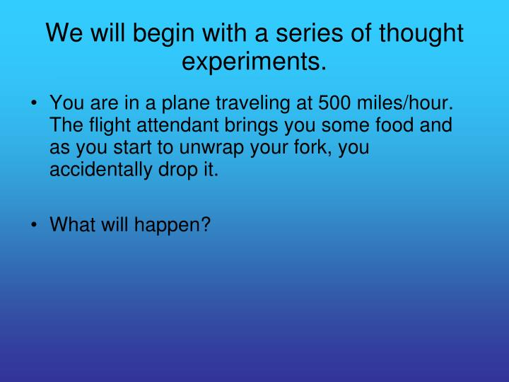 We will begin with a series of thought experiments.