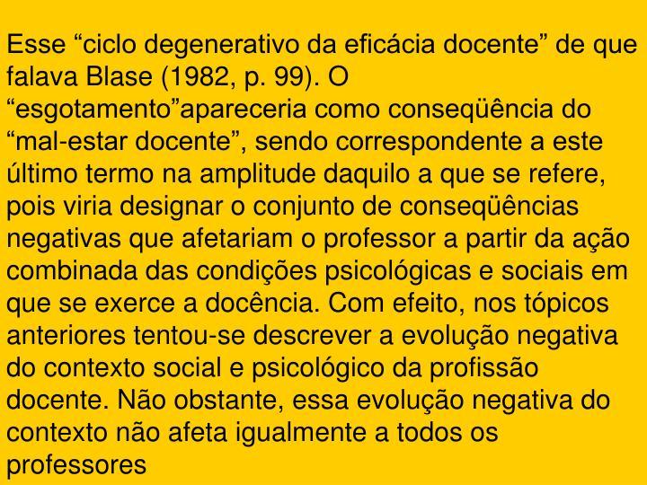 """Esse """"ciclo degenerativo da eficácia docente"""" de que falava Blase (1982, p. 99). O """"esgotamento""""apareceria como conseqüência do """"mal-estar docente"""", sendo correspondente a este último termo na amplitude daquilo a que se refere, pois viria designar o conjunto de conseqüências negativas que afetariam o professor a partir da ação combinada das condições psicológicas e sociais em que se exerce a docência. Com efeito, nos tópicos anteriores tentou-se descrever a evolução negativa do contexto social e psicológico da profissão docente. Não obstante, essa evolução negativa do contexto não afeta igualmente a todos os professores"""