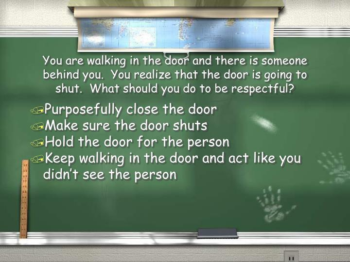 You are walking in the door and there is someone behind you.  You realize that the door is going to shut.  What should you do to be respectful?