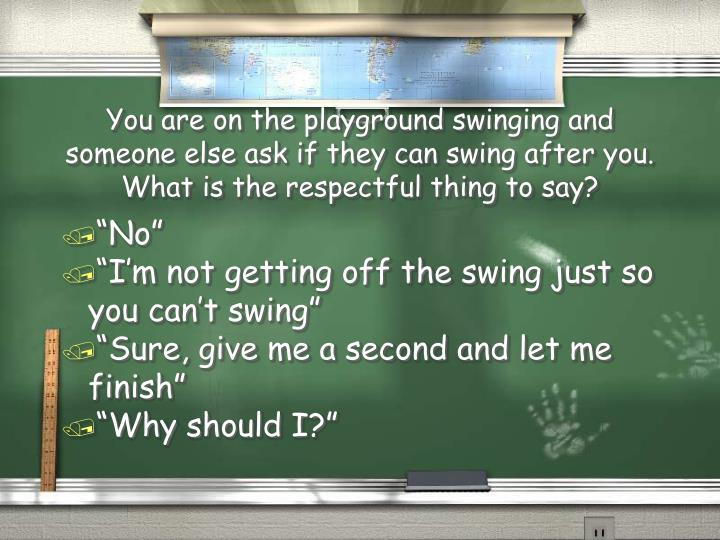 You are on the playground swinging and someone else ask if they can swing after you.  What is the re...