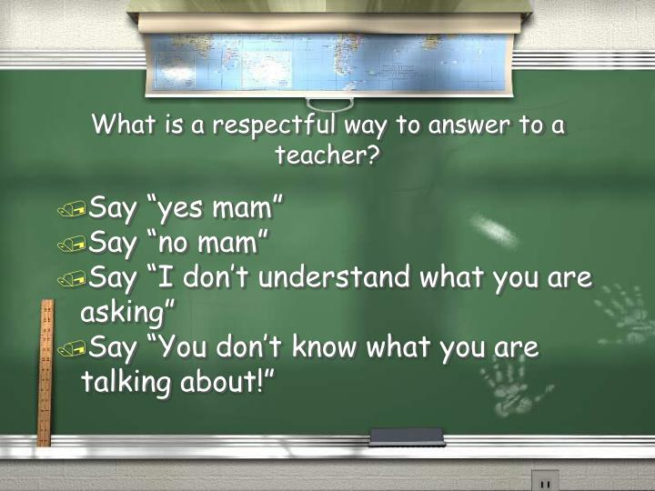What is a respectful way to answer to a teacher?