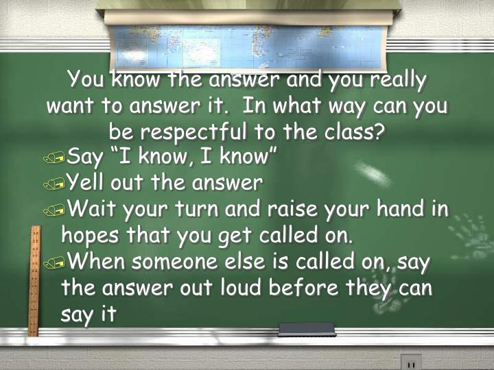 You know the answer and you really want to answer it.  In what way can you be respectful to the class?