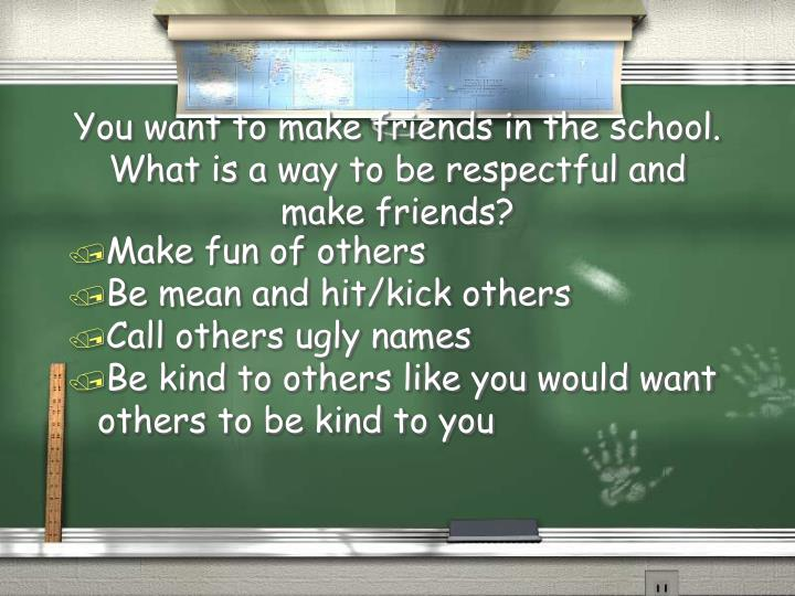 You want to make friends in the school.  What is a way to be respectful and make friends?