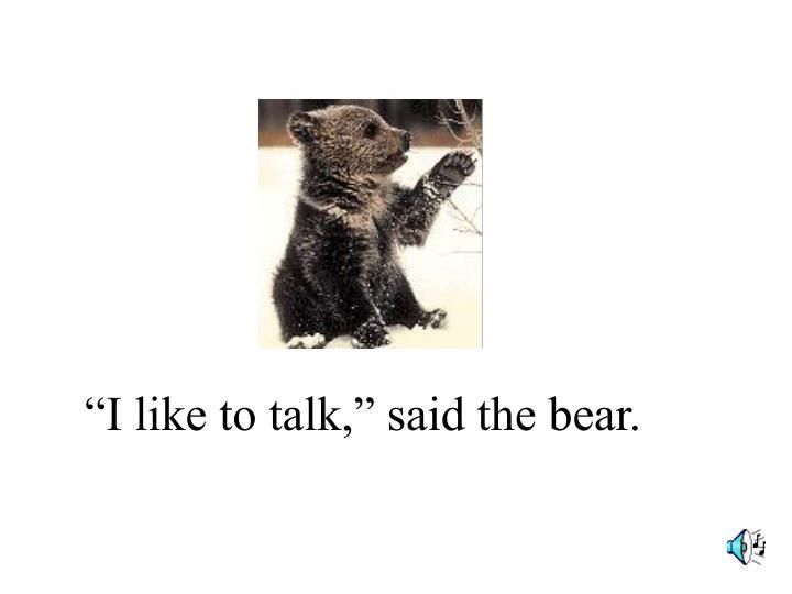 """""""I like to talk,"""" said the bear."""