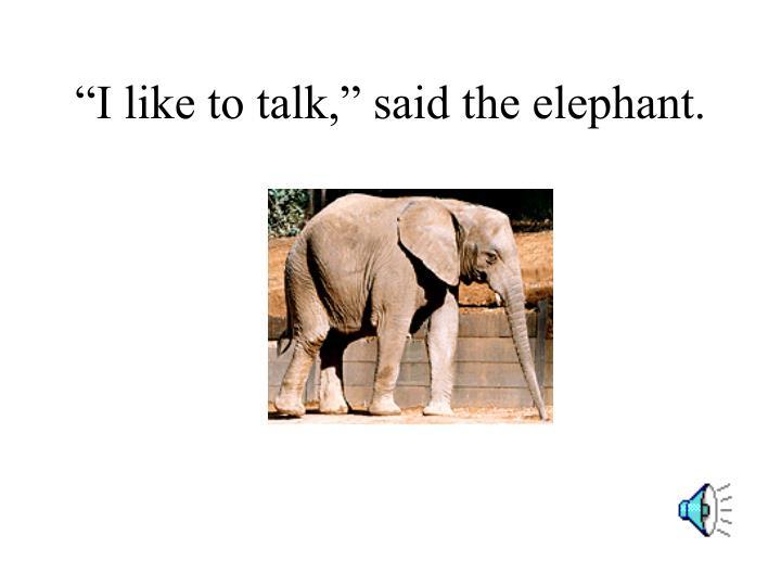 """""""I like to talk,"""" said the elephant."""