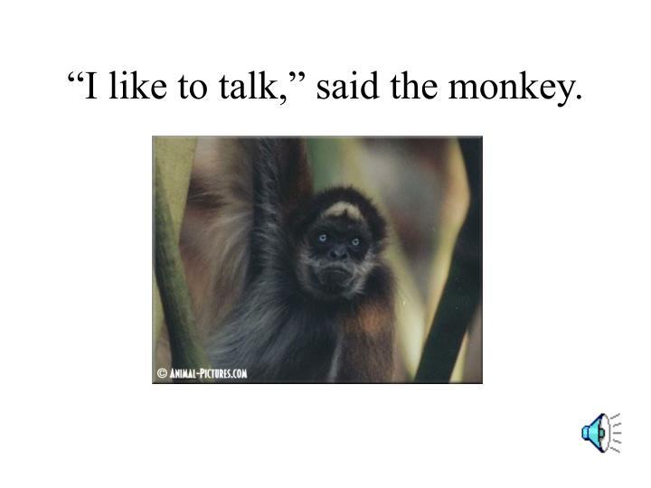 """""""I like to talk,"""" said the monkey."""