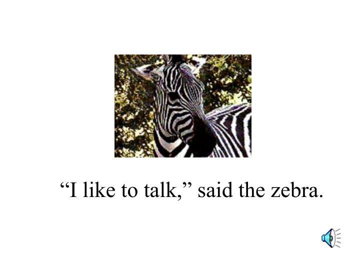 """I like to talk,"" said the zebra."