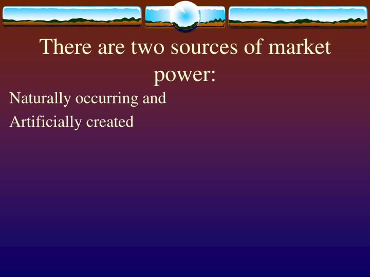 There are two sources of market power: