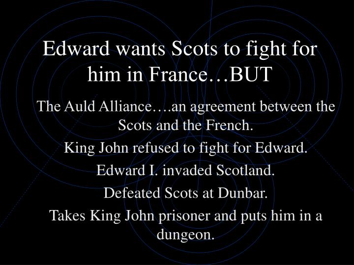 Edward wants Scots to fight for him in France…BUT