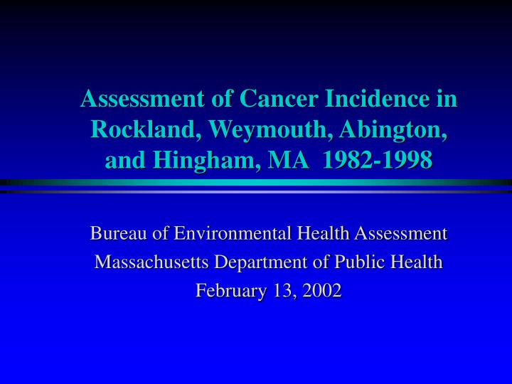 Assessment of Cancer Incidence in Rockland, Weymouth, Abington, and Hingham, MA  1982-1998