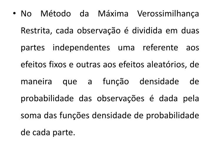 No Mtodo da Mxima Verossimilhana Restrita, cada observao  dividida em duas partes independentes uma referente aos efeitos fixos e outras aos efeitos aleatrios, de maneira que a funo densidade de probabilidade das observaes  dada pela soma das funes densidade de probabilidade de cada parte.