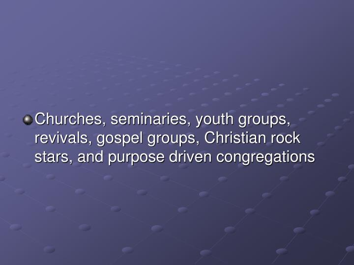 Churches, seminaries, youth groups, revivals, gospel groups, Christian rock stars, and purpose driven congregations