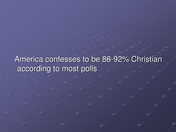 America confesses to be 86-92% Christian according to most polls