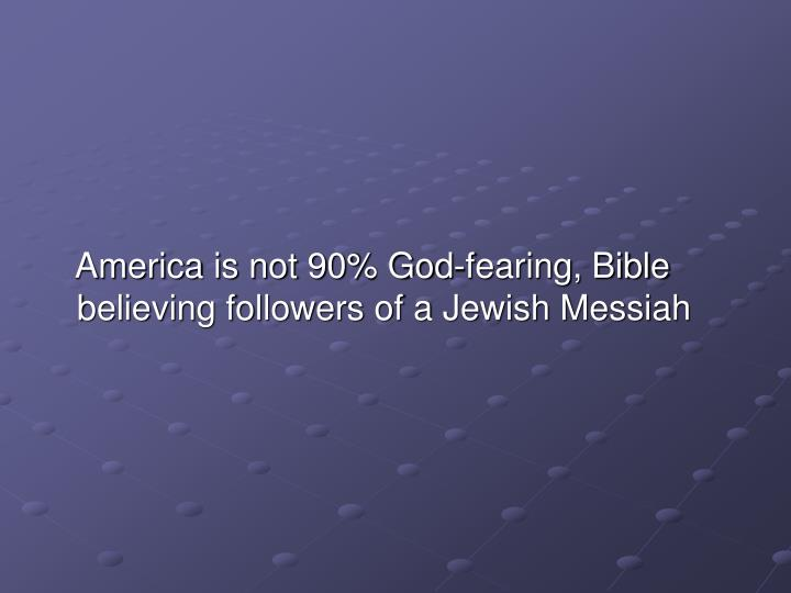 America is not 90% God-fearing, Bible believing followers of a Jewish Messiah
