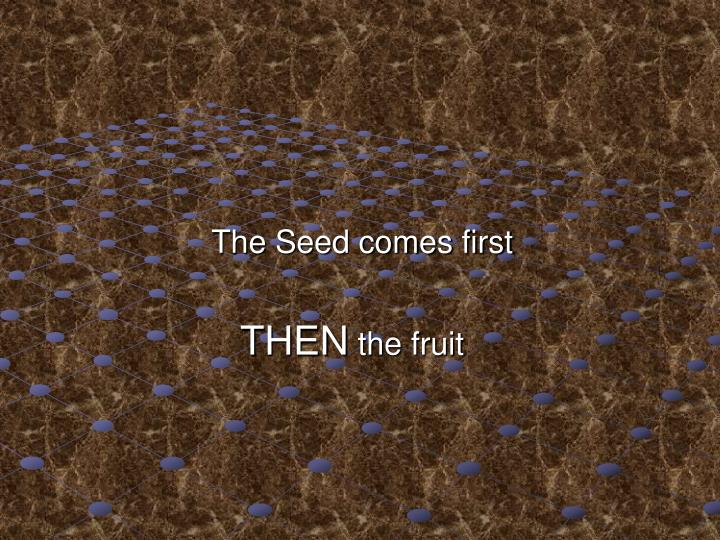 The Seed comes first