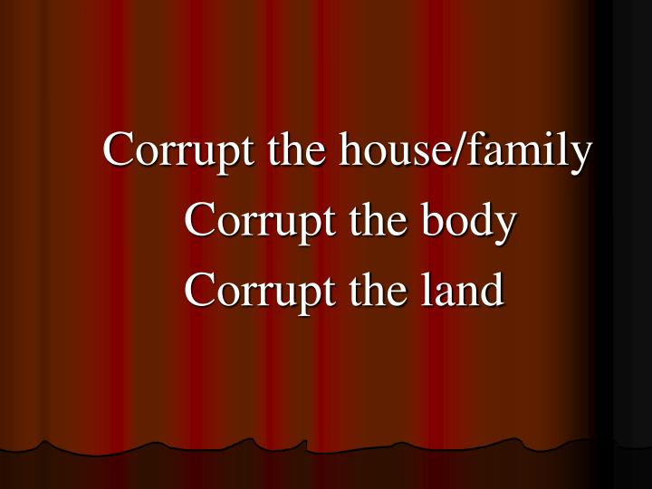Corrupt the house/family