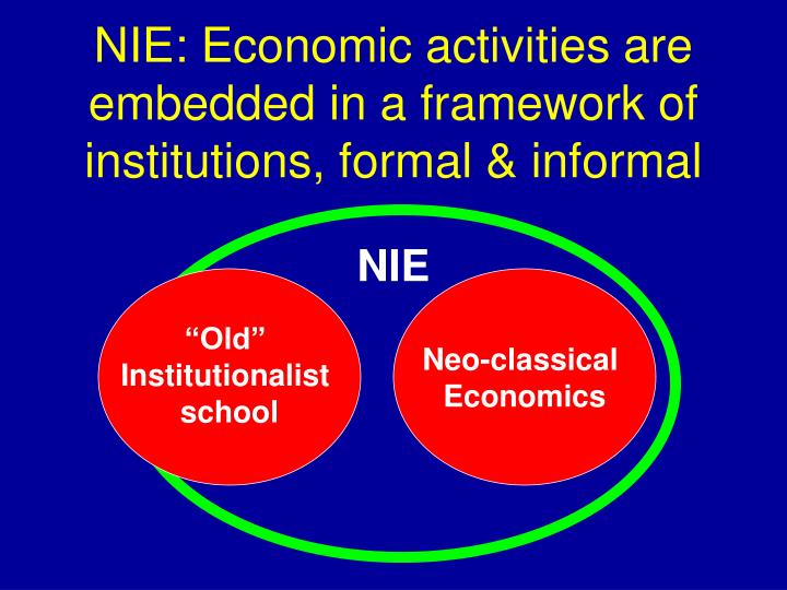 NIE: Economic activities are embedded in a framework of institutions, formal & informal