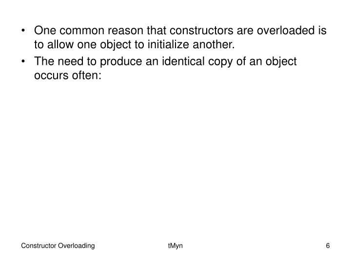 One common reason that constructors are overloaded is to allow one object to initialize another.