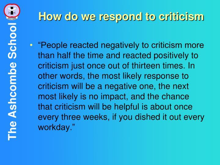 How do we respond to criticism