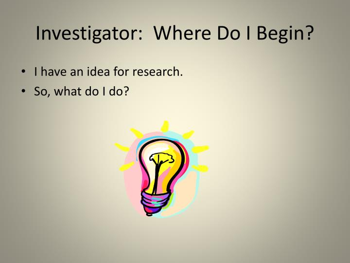 Investigator:  Where Do I Begin?
