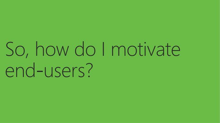 So, how do I motivate end-users?