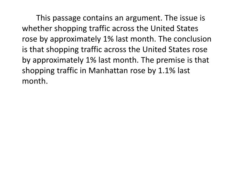 This passage contains an argument. The issue is whether shopping traffic across the United States rose by approximately 1% last month. The conclusion is that shopping traffic across the United States rose by approximately 1% last month. The premise is that shopping traffic in Manhattan rose by 1.1% last month.