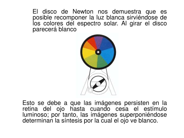 El disco de Newton nos demuestra que es posible recomponer la luz blanca sirviéndose de los colores del espectro solar. Al girar el disco parecerá blanco