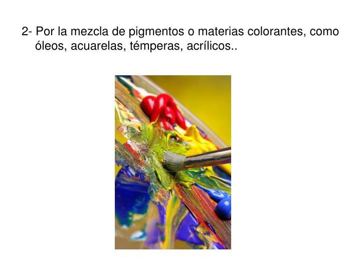 2- Por la mezcla de pigmentos o materias colorantes, como óleos, acuarelas, témperas, acrílicos..
