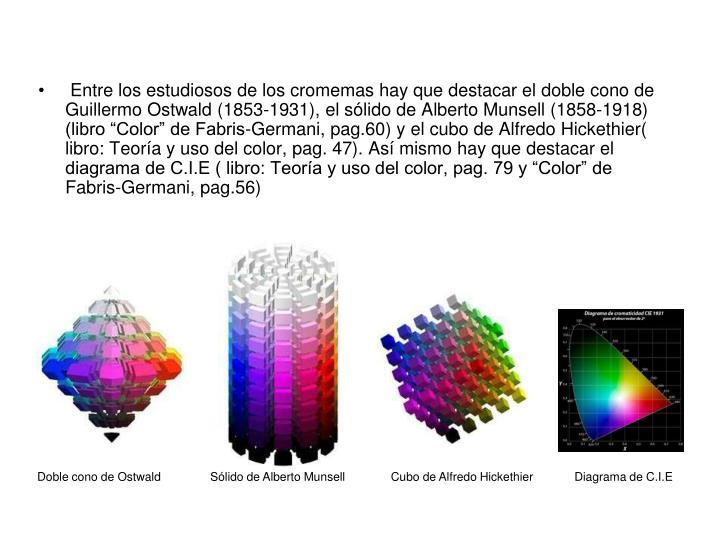"""Entre los estudiosos de los cromemas hay que destacar el doble cono de Guillermo Ostwald (1853-1931), el sólido de Alberto Munsell (1858-1918) (libro """"Color"""" de Fabris-Germani, pag.60) y el cubo de Alfredo Hickethier( libro: Teoría y uso del color, pag. 47). Así mismo hay que destacar el diagrama de C.I.E ( libro: Teoría y uso del color, pag. 79 y """"Color"""" de Fabris-Germani, pag.56)"""