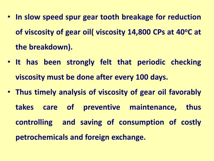 In slow speed spur gear tooth breakage for reduction of viscosity of gear oil( viscosity 14,800 CPs at 40