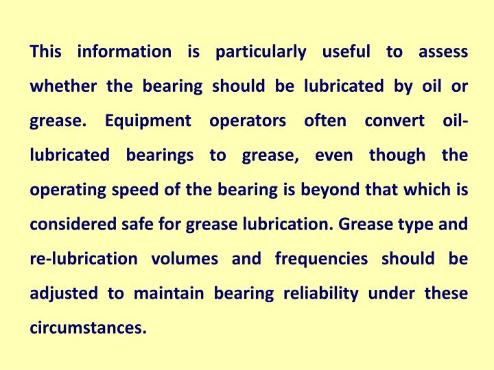 This information is particularly useful to assess whether the bearing should be lubricated by oil or grease. Equipment operators often convert oil-lubricated bearings to grease, even though the operating speed of the bearing is beyond that which is considered safe for grease lubrication. Grease type and re-lubrication volumes and frequencies should be adjusted to maintain bearing reliability under these circumstances.