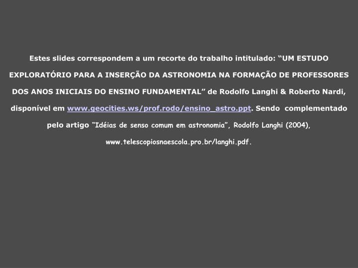 """Estes slides correspondem a um recorte do trabalho intitulado: """"UM ESTUDO EXPLORATÓRIO PARA A INSERÇÃO DA ASTRONOMIA NA FORMAÇÃO DE PROFESSORES DOS ANOS INICIAIS DO ENSINO FUNDAMENTAL"""" de Rodolfo Langhi & Roberto Nardi, disponível em"""