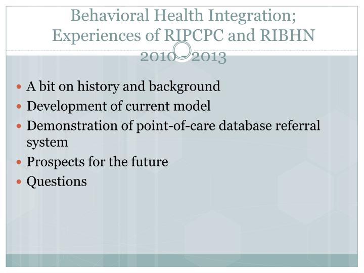 Behavioral health integration experiences of ripcpc and ribhn 2010 2013